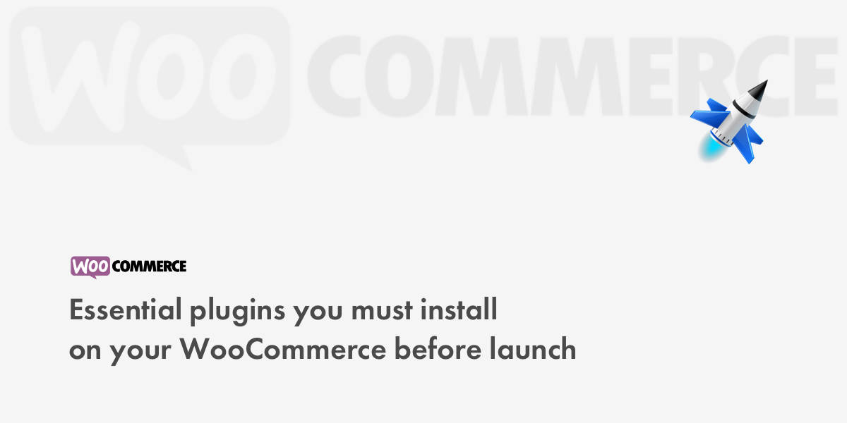 Essential plugins you must install on your WooCommerce before launch